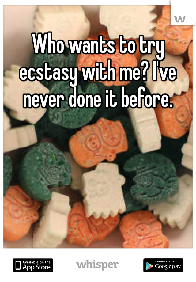 Who wants to try ecstasy with me? I've never done it before.