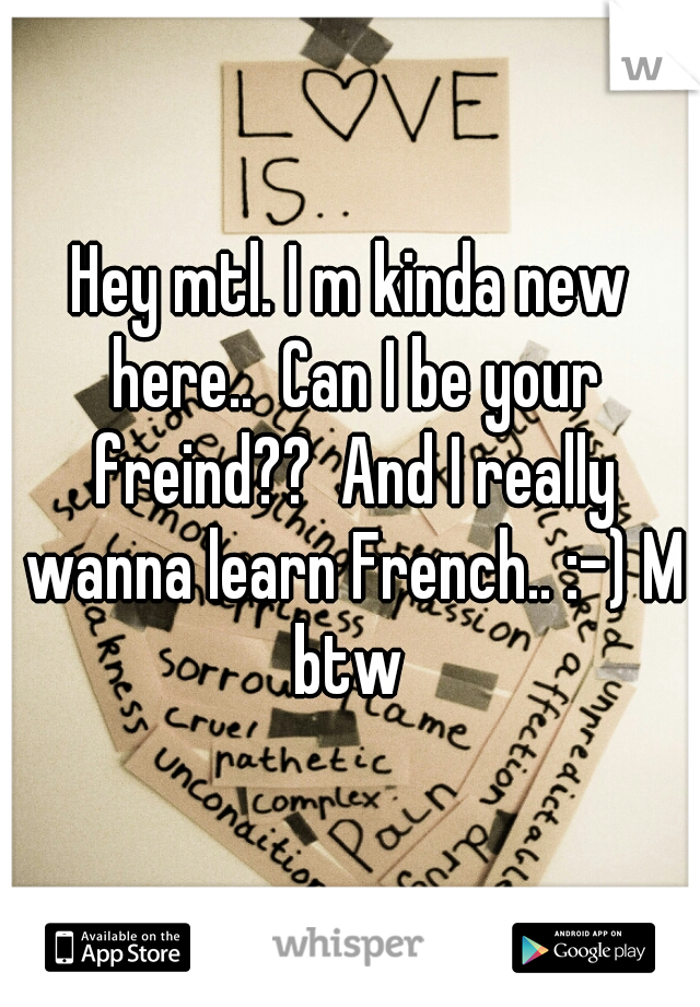 Hey mtl. I m kinda new here..  Can I be your freind??  And I really wanna learn French.. :-) M btw