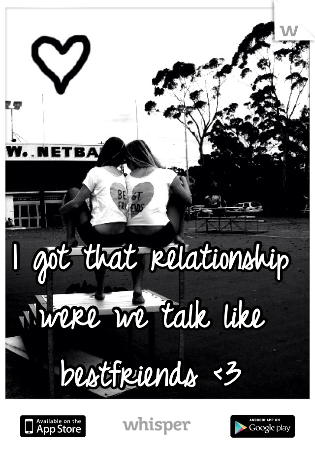 I got that relationship were we talk like bestfriends <3
