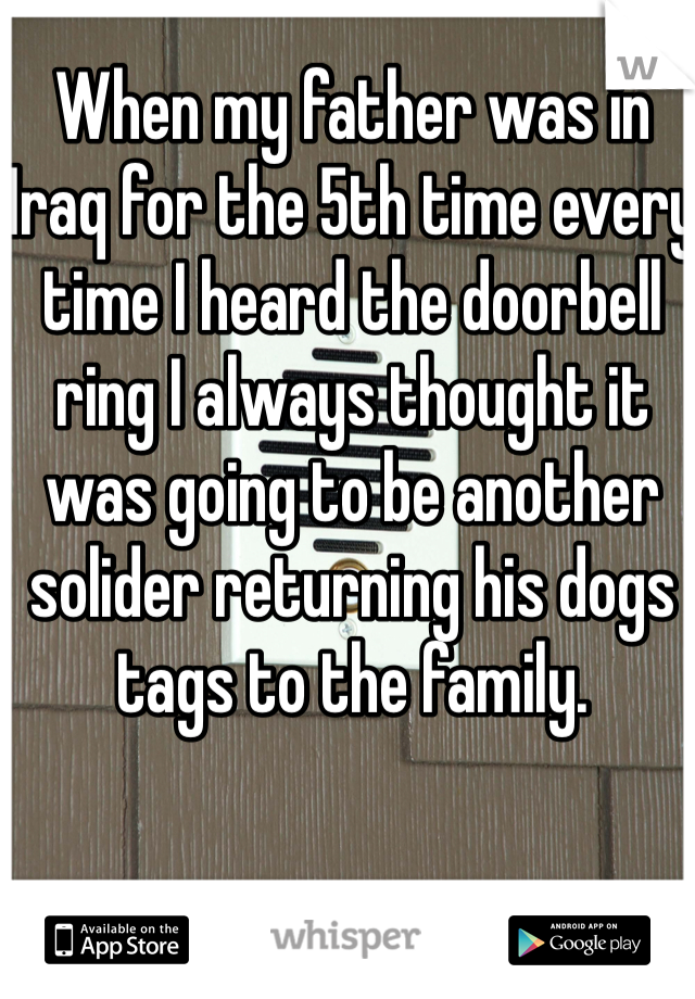 When my father was in Iraq for the 5th time every time I heard the doorbell ring I always thought it was going to be another solider returning his dogs tags to the family.