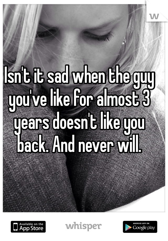 Isn't it sad when the guy you've like for almost 3 years doesn't like you back. And never will.