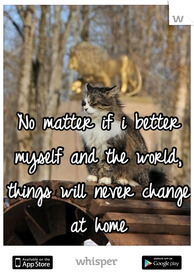 No matter if i better myself and the world, things will never change at home