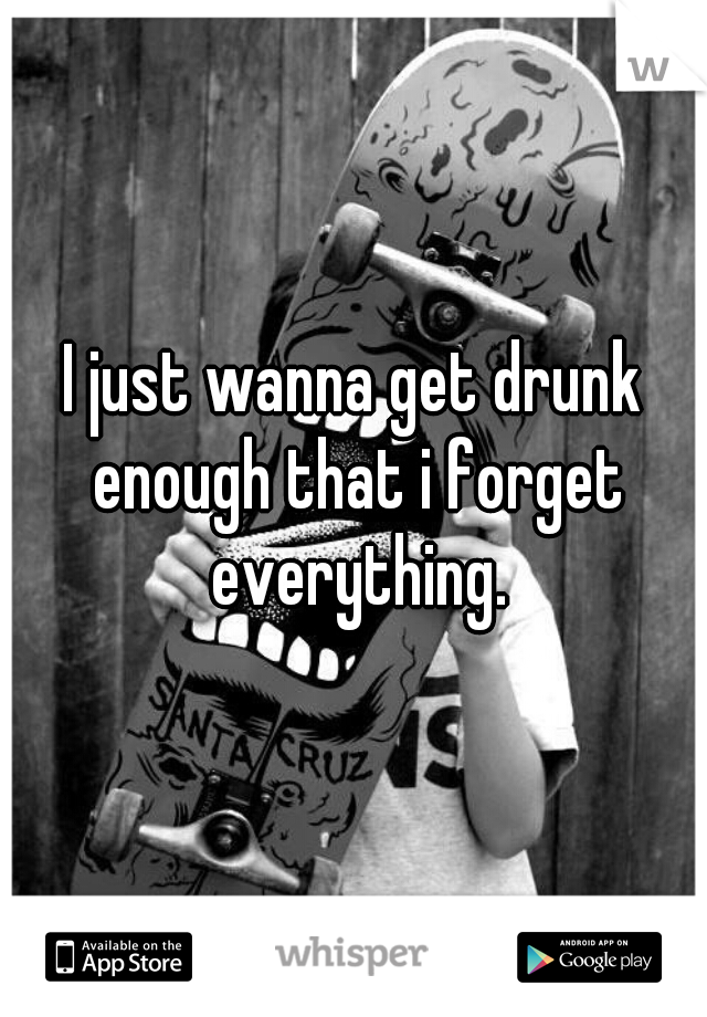 I just wanna get drunk enough that i forget everything.