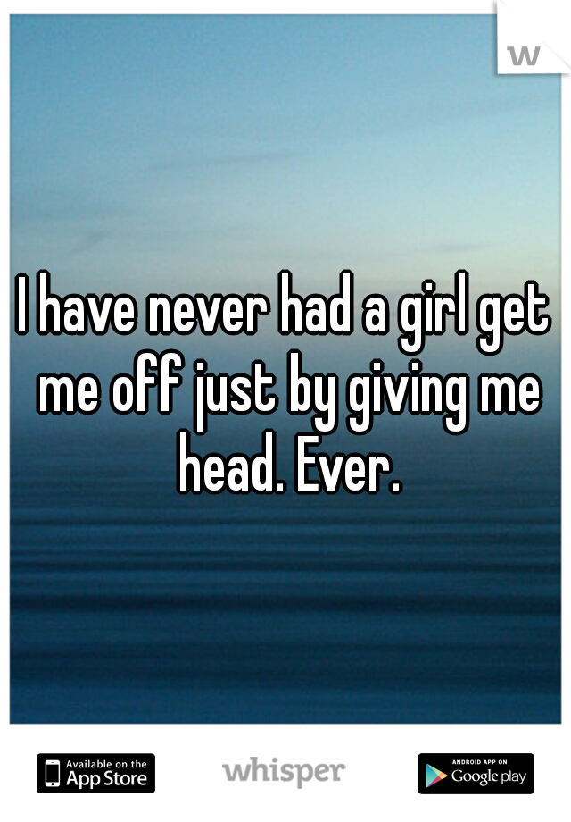 I have never had a girl get me off just by giving me head. Ever.
