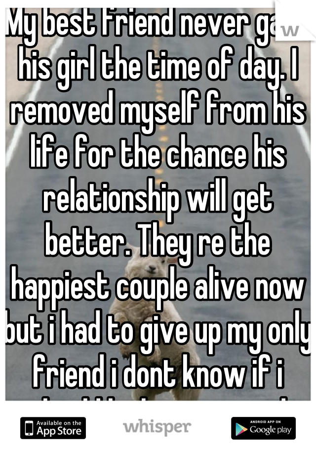 My best friend never gave his girl the time of day. I removed myself from his life for the chance his relationship will get better. They re the happiest couple alive now but i had to give up my only friend i dont know if i should be happy or sad