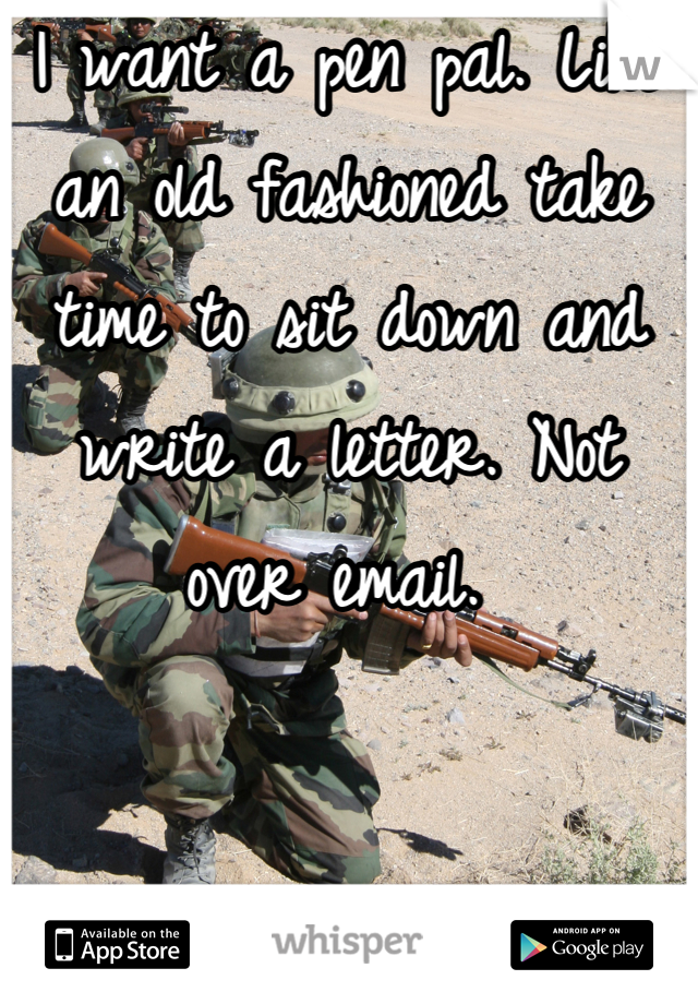 I want a pen pal. Like an old fashioned take time to sit down and write a letter. Not over email.