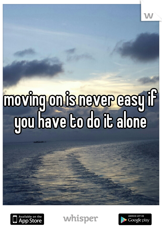 moving on is never easy if you have to do it alone