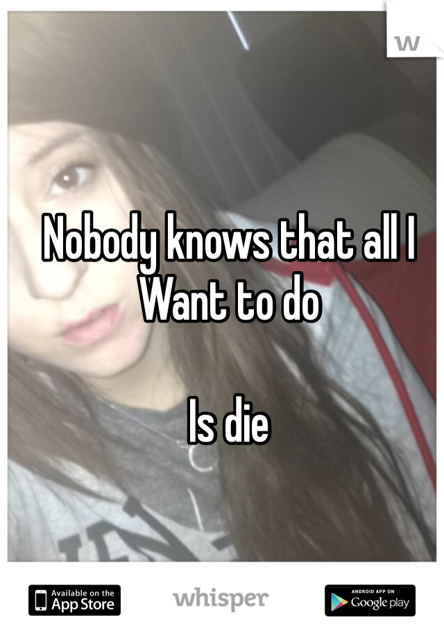 Nobody knows that all I  Want to do   Is die