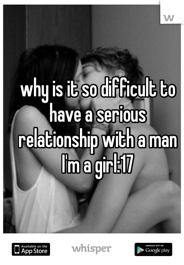 why is it so difficult to have a serious relationship with a man I'm a girl:17