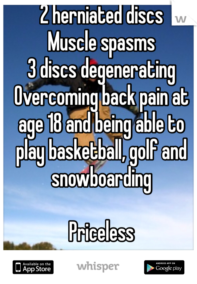 2 herniated discs Muscle spasms 3 discs degenerating Overcoming back pain at age 18 and being able to play basketball, golf and snowboarding  Priceless