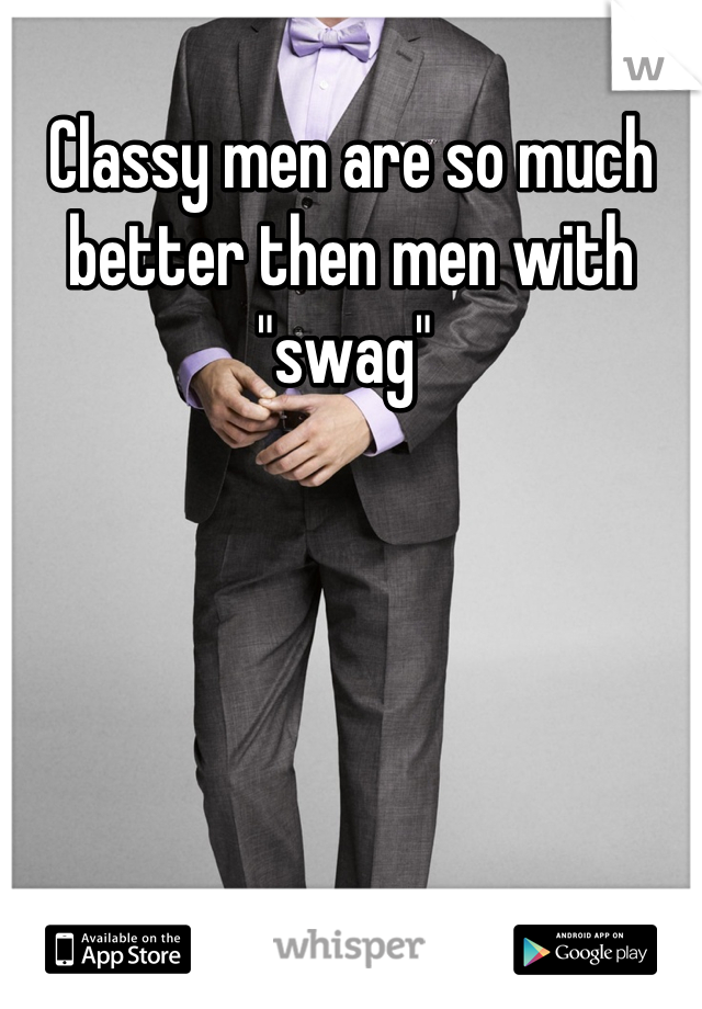 """Classy men are so much better then men with """"swag"""""""