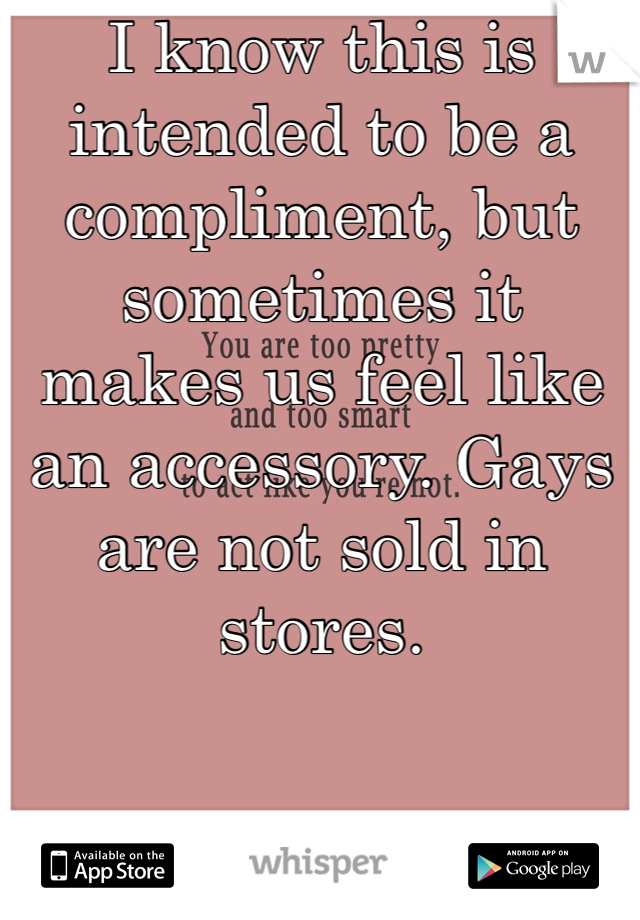 I know this is intended to be a compliment, but sometimes it makes us feel like an accessory. Gays are not sold in stores.