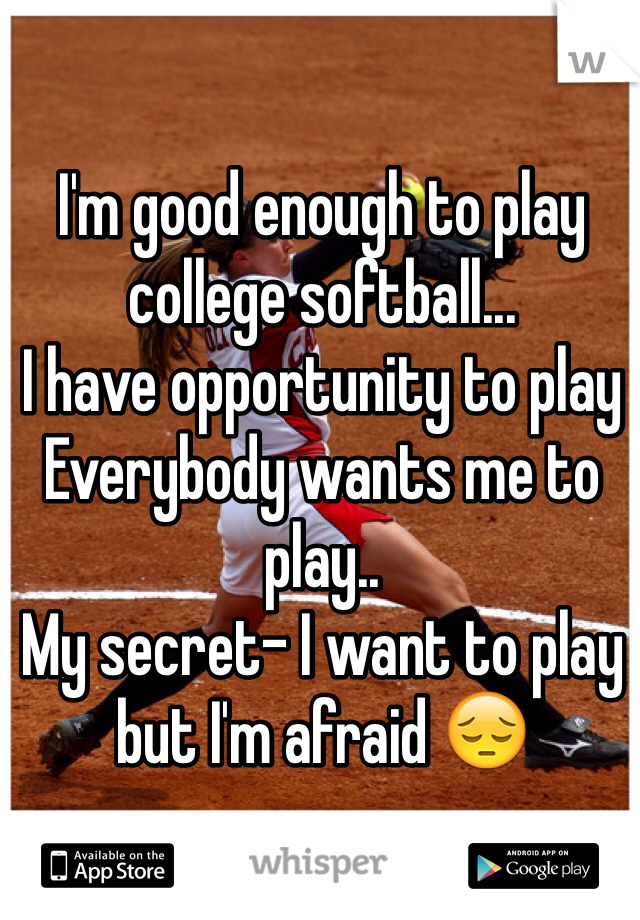 I'm good enough to play college softball... I have opportunity to play Everybody wants me to play.. My secret- I want to play but I'm afraid 😔