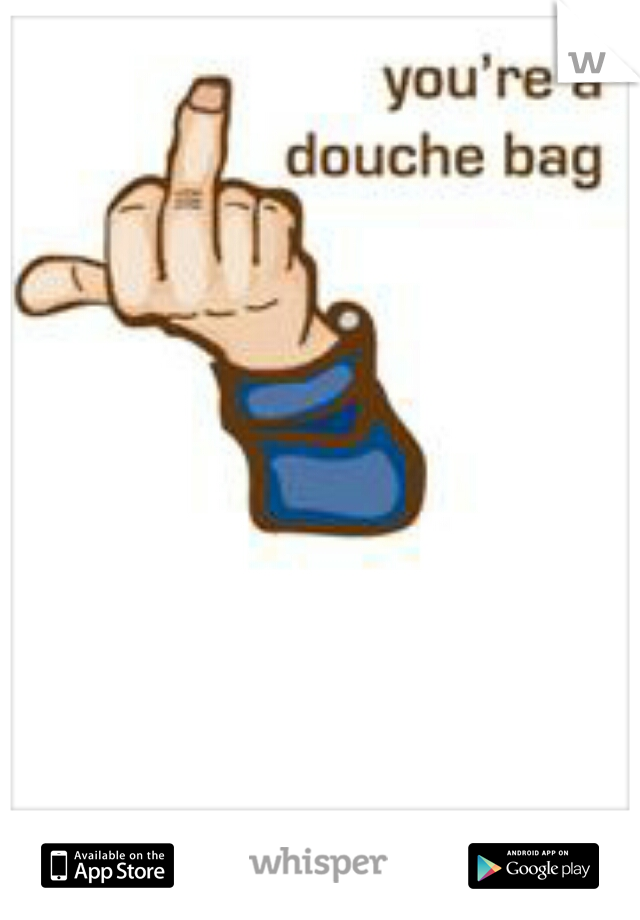 you are a douche!