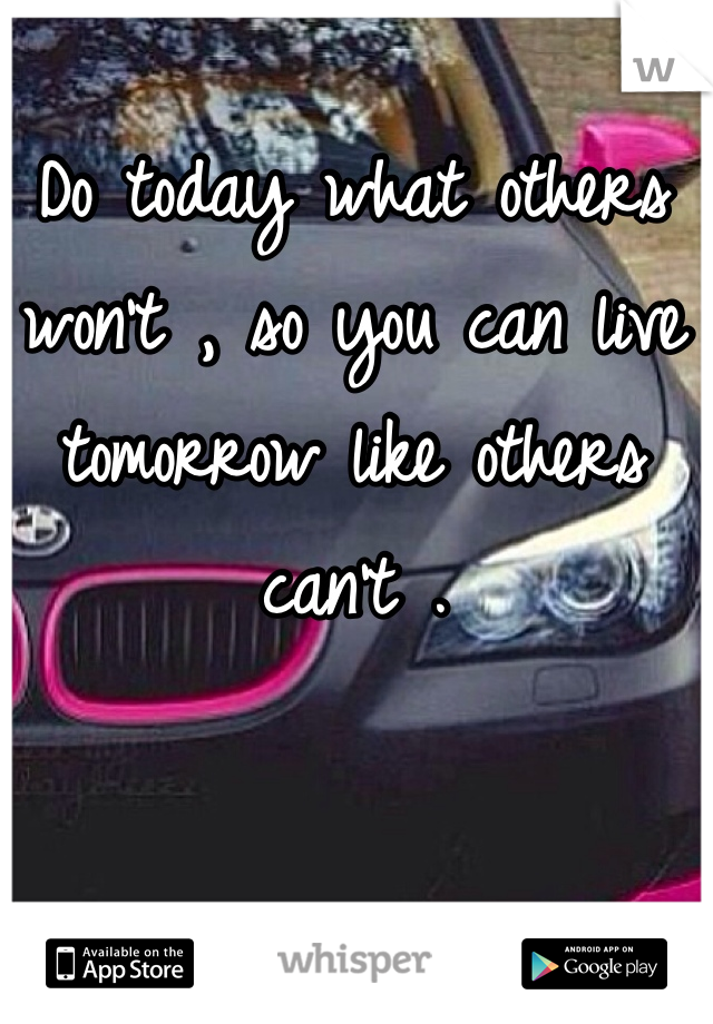 Do today what others won't , so you can live tomorrow like others can't .