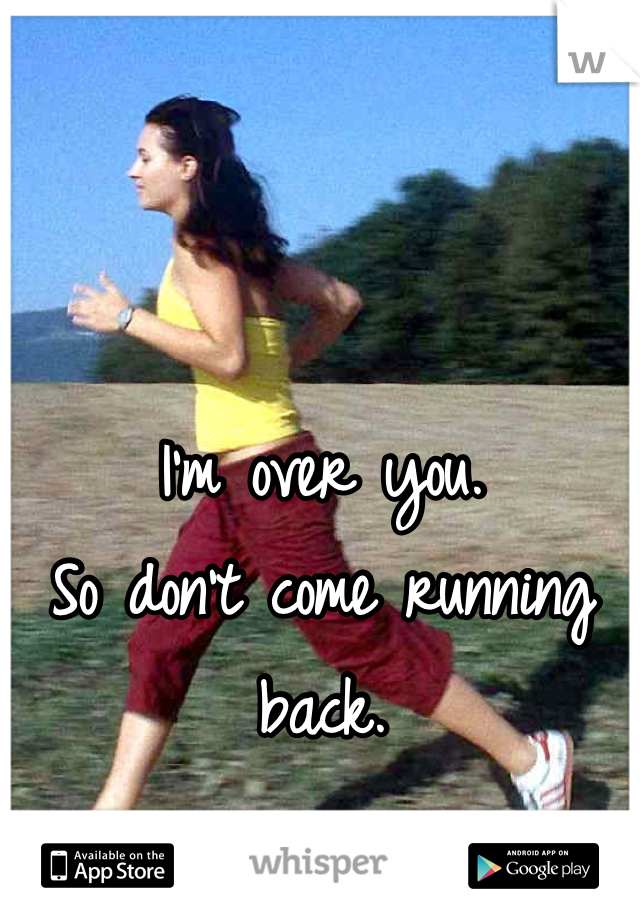 I'm over you. So don't come running back.