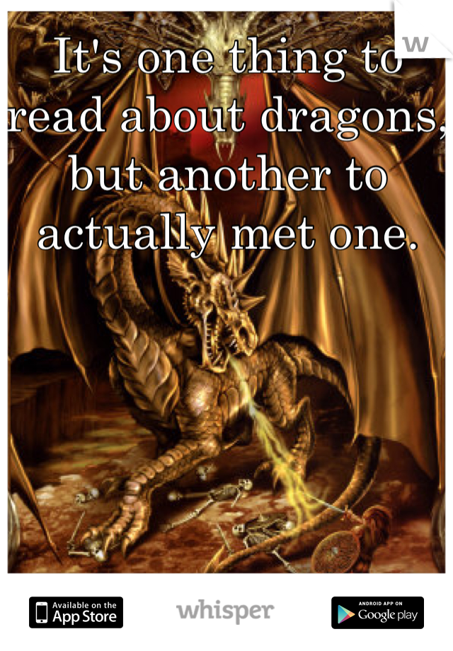 It's one thing to read about dragons, but another to actually met one.