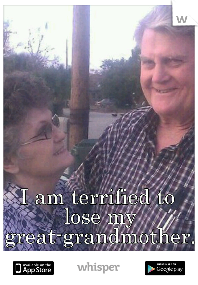 I am terrified to lose my great-grandmother.