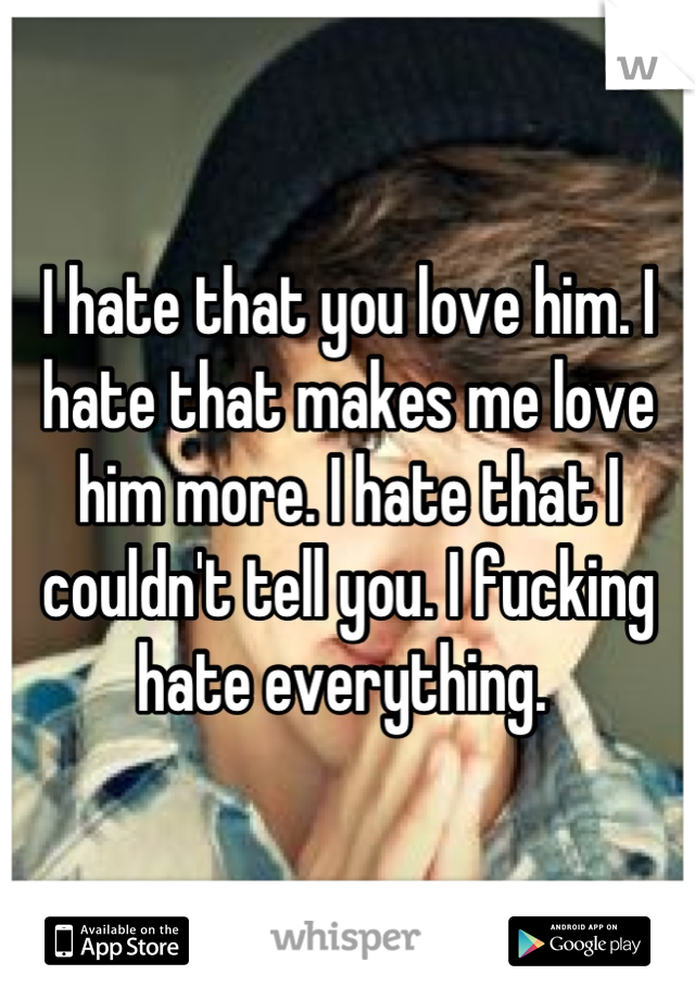 I hate that you love him. I hate that makes me love him more. I hate that I couldn't tell you. I fucking hate everything.