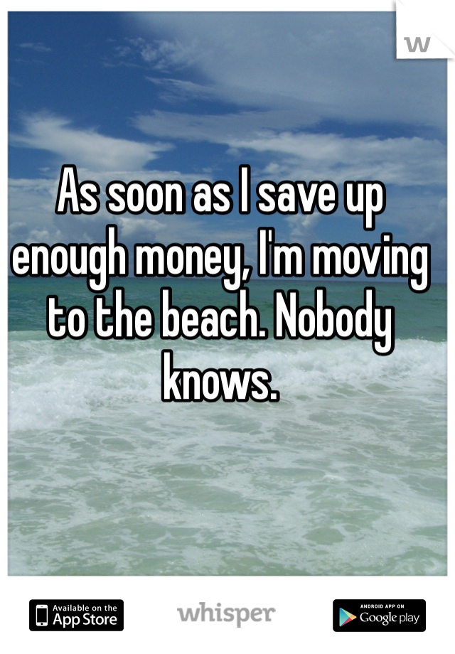 As soon as I save up enough money, I'm moving to the beach. Nobody knows.