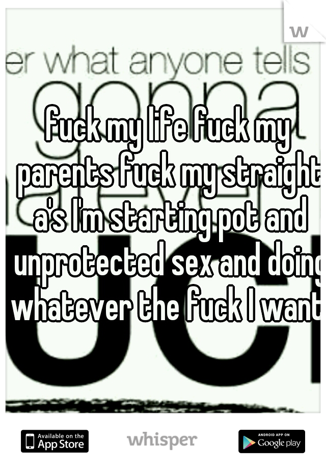fuck my life fuck my parents fuck my straight a's I'm starting pot and unprotected sex and doing whatever the fuck I want