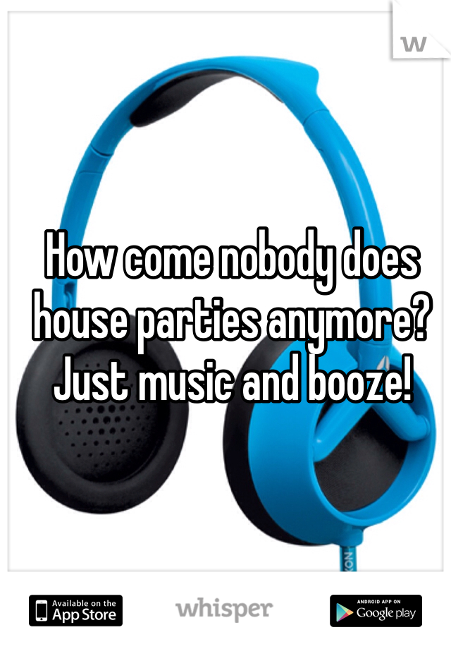 How come nobody does house parties anymore? Just music and booze!