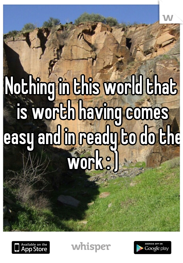 Nothing in this world that is worth having comes easy and in ready to do the work : )
