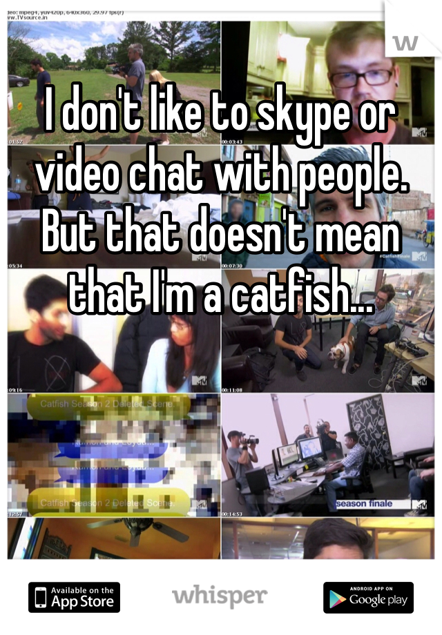 I don't like to skype or video chat with people. But that doesn't mean that I'm a catfish...