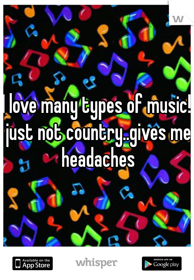 I love many types of music! just not country..gives me headaches