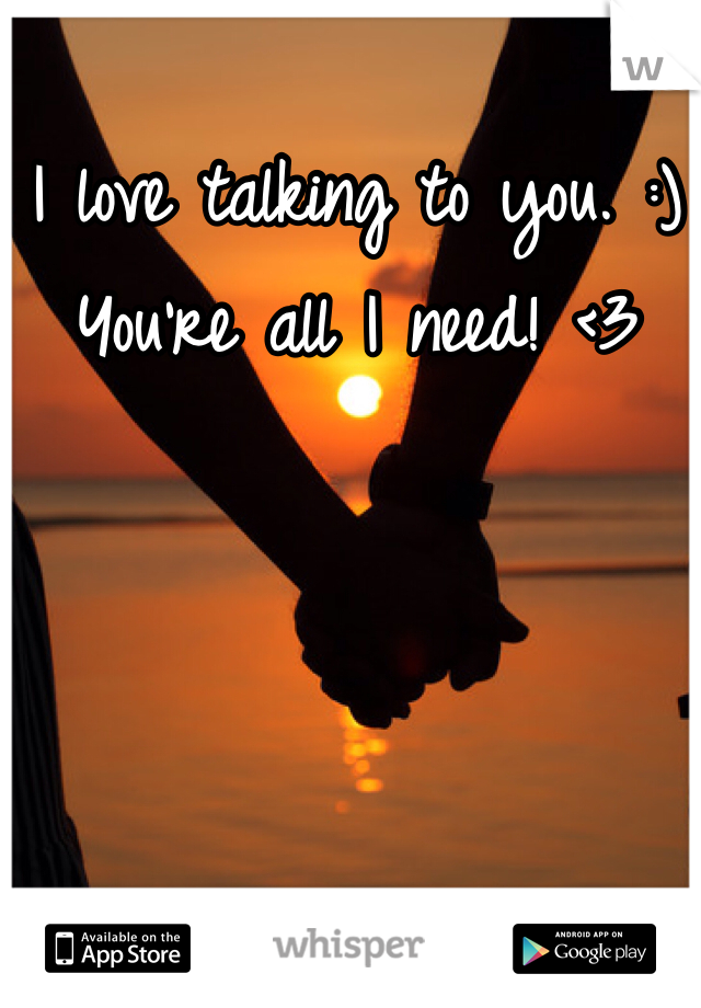 I love talking to you. :) You're all I need! <3