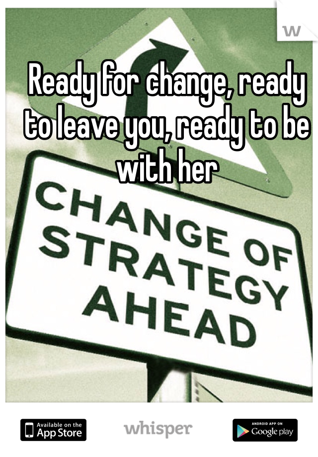 Ready for change, ready to leave you, ready to be with her