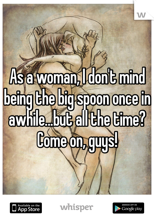 As a woman, I don't mind being the big spoon once in awhile...but all the time? Come on, guys!