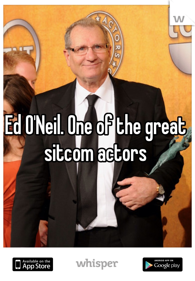 Ed O'Neil. One of the great sitcom actors