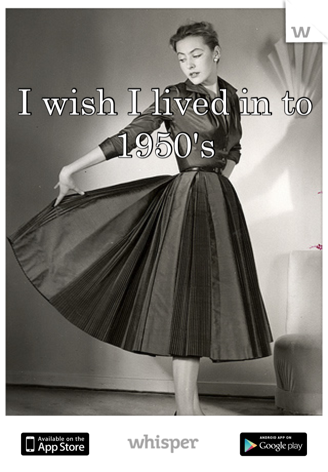 I wish I lived in to 1950's