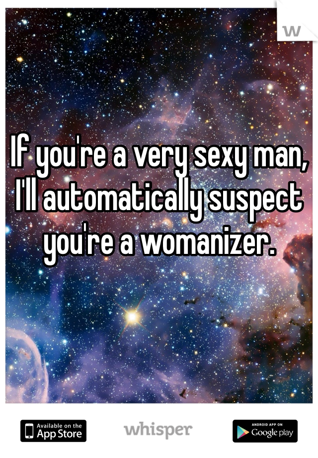 If you're a very sexy man, I'll automatically suspect you're a womanizer.