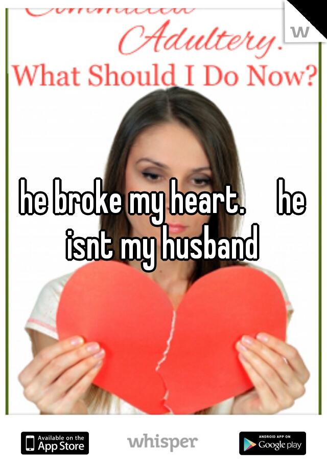 he broke my heart.     he isnt my husband