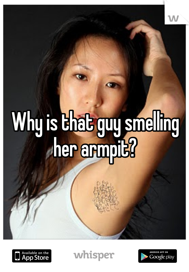 Why is that guy smelling her armpit?