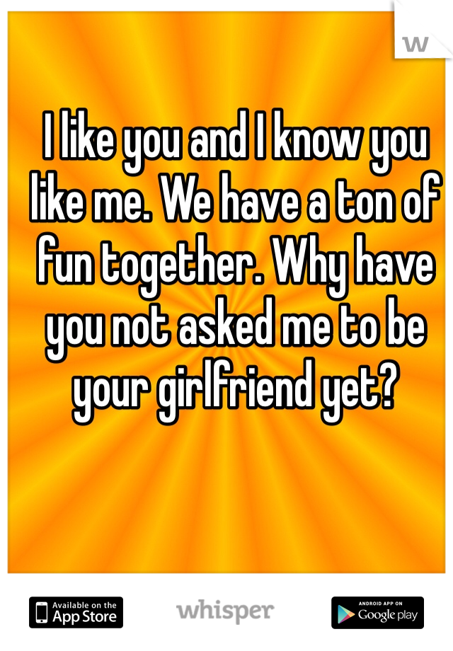 I like you and I know you like me. We have a ton of fun together. Why have you not asked me to be your girlfriend yet?