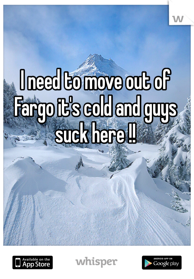 I need to move out of Fargo it's cold and guys suck here !!