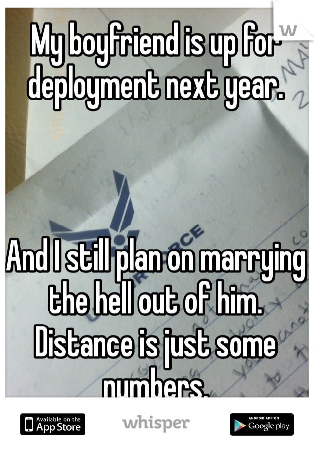 My boyfriend is up for deployment next year.     And I still plan on marrying the hell out of him. Distance is just some numbers.