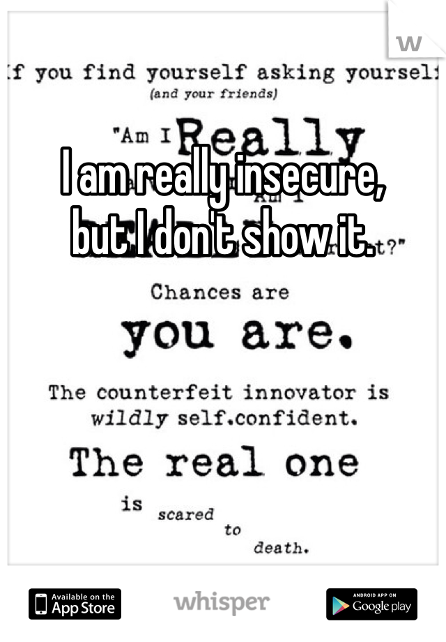 I am really insecure, but I don't show it.