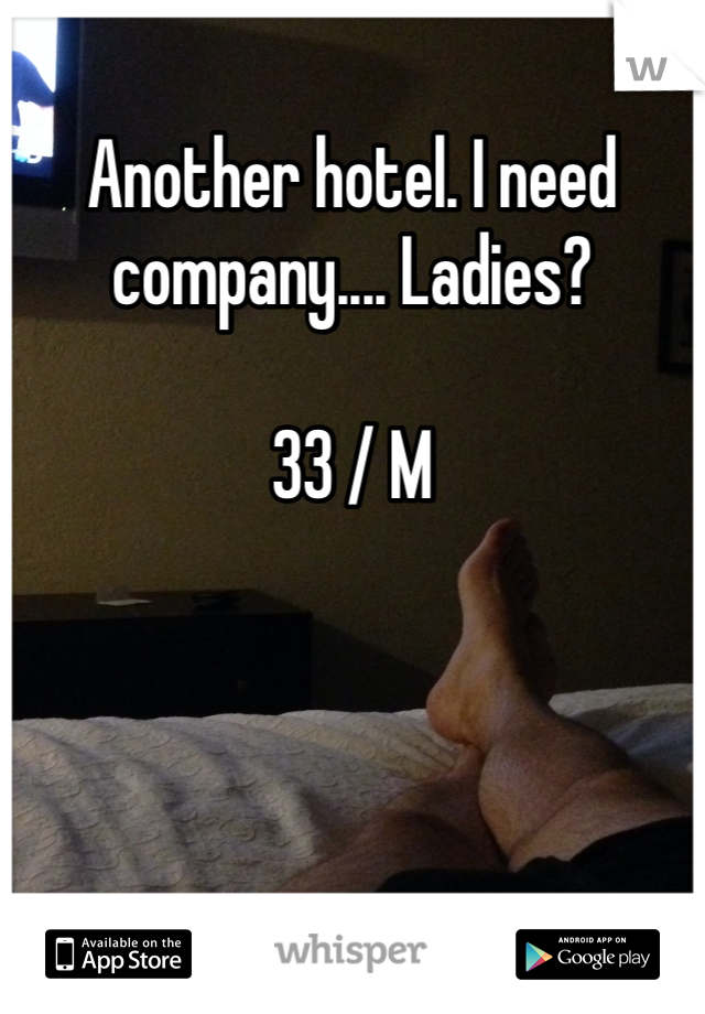 Another hotel. I need company.... Ladies?  33 / M