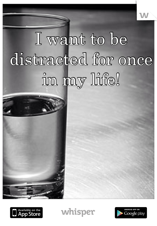 I want to be distracted for once in my life!
