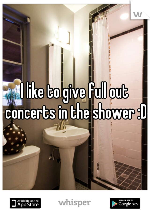 I like to give full out concerts in the shower :D