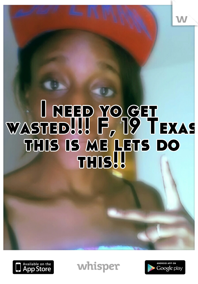 I need yo get wasted!!! F, 19 Texas this is me lets do this!!