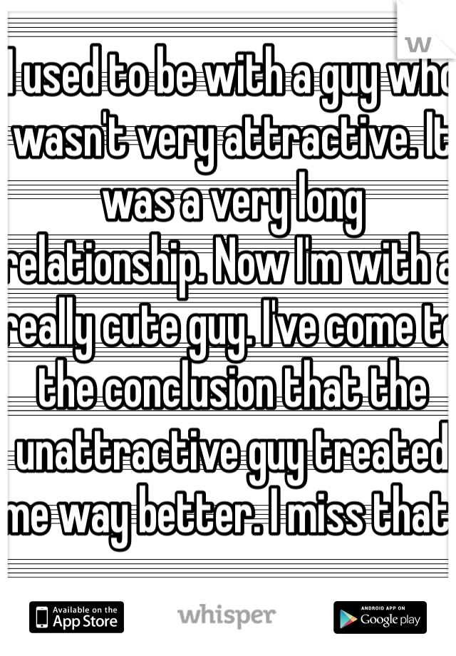 I used to be with a guy who wasn't very attractive. It was a very long relationship. Now I'm with a really cute guy. I've come to the conclusion that the unattractive guy treated me way better. I miss that.
