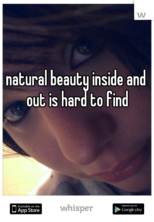 natural beauty inside and out is hard to find