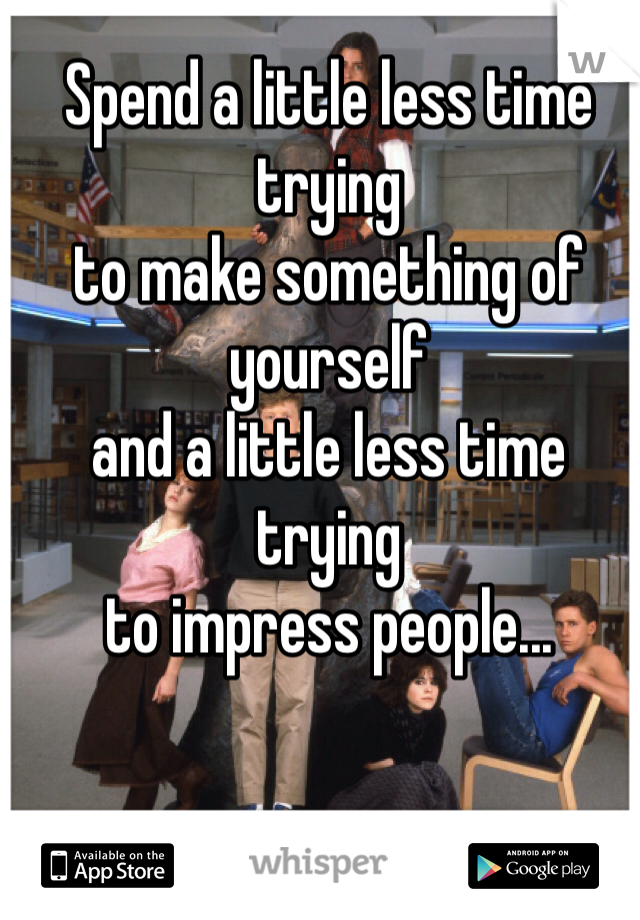 Spend a little less time trying  to make something of yourself  and a little less time trying  to impress people...