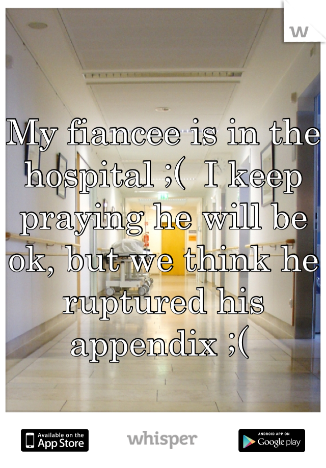 My fiancee is in the hospital ;(  I keep praying he will be ok, but we think he ruptured his appendix ;(