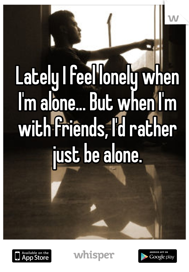 Lately I feel lonely when I'm alone... But when I'm with friends, I'd rather just be alone.